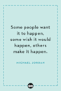 <p>Some people want it to happen, some wish it would happen, others make it happen.</p>