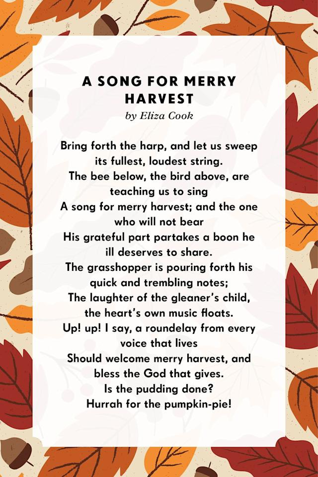 <p><strong>A Song for Merry Harvest</strong></p><p>Bring forth the harp, and let us sweep its fullest, loudest string.<br>The bee below, the bird above, are teaching us to sing<br>A song for merry harvest; and the one who will not bear<br>His grateful part partakes a boon he ill deserves to share.<br>The grasshopper is pouring forth his quick and trembling notes;<br>The laughter of the gleaner's child, the heart's own music floats.<br>Up! up! I say, a roundelay from every voice that lives<br>Should welcome merry harvest, and bless the God that gives.</p>