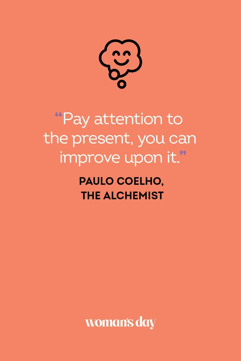 <p>Pay attention to the present, you can improve upon it.</p>
