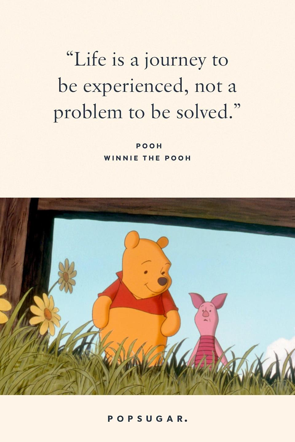 "<p>""Life is a journey to be experienced, not a problem to be solved."" - Pooh, <b>Winnie the Pooh</b></p>"