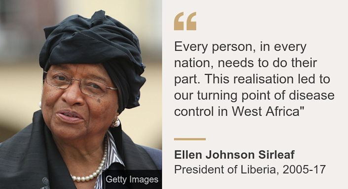 """""""Every person, in every nation, needs to do their part. This realisation led to our turning point of disease control in West Africa"""""""", Source: Ellen Johnson Sirleaf, Source description: President of Liberia, 2005-17, Image: Ellen Johnson Sirleaf"""