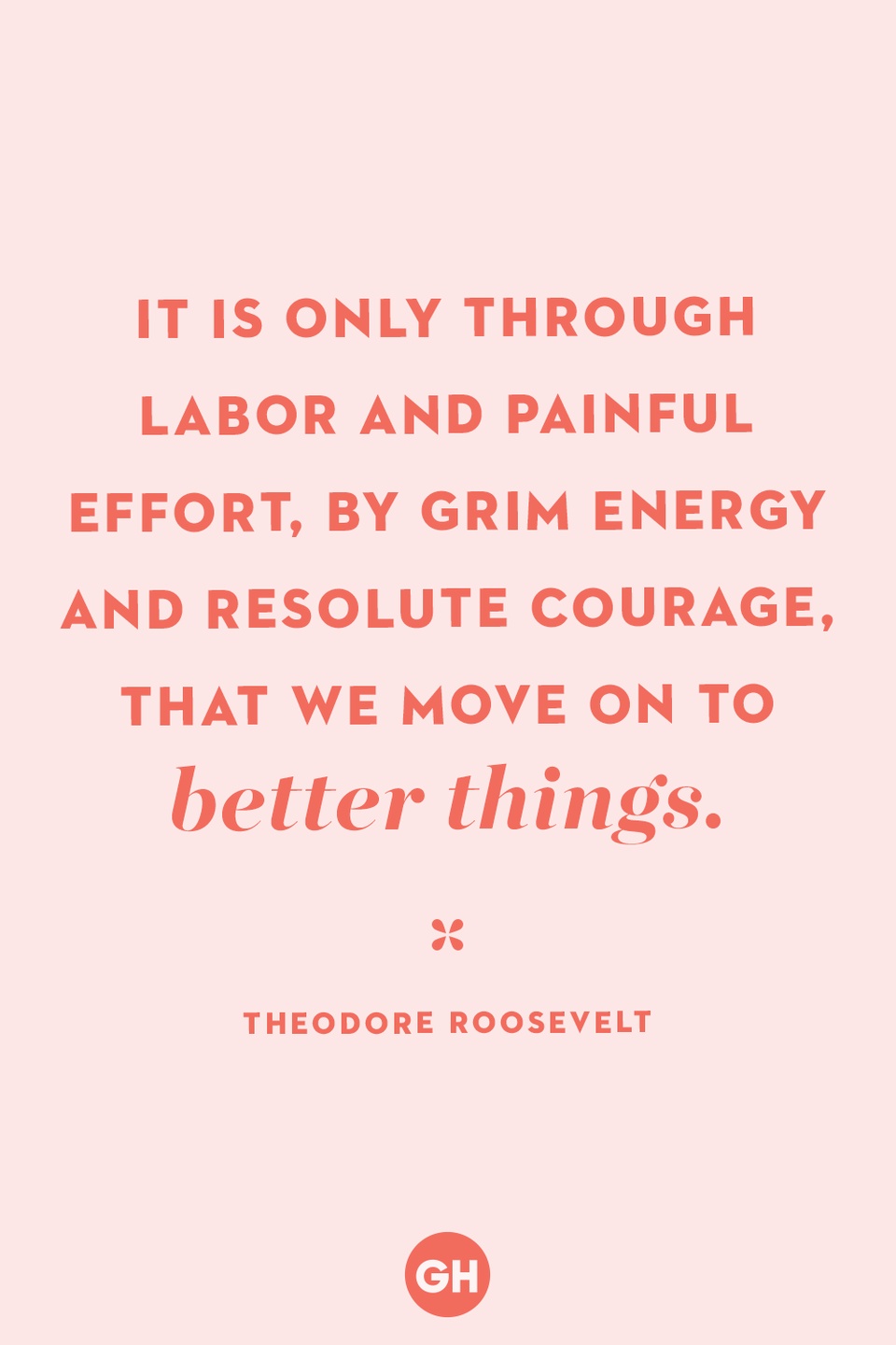 <p>It is only through labor and painful effort, by grim energy and resolute courage, that we move on to better things.</p>