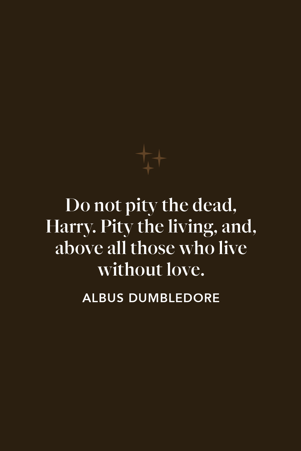 """<p>""""Do not pity the dead, Harry. Pity the living, and, above all those who live without love,"""" Dumbledore says in chapter 35 of <em>The Deathly Hallows</em> when looking at the remains of Voldemort's soul.</p>"""