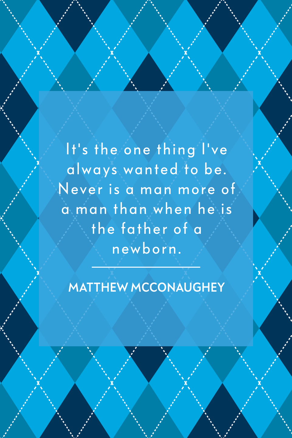 """<p>""""It's the one thing I've always wanted to be. Never is a man more of a man than when he is the father of a newborn,"""" the Oscar-award winning actor told <em><a href=""""https://www.gq.com/story/matthew-mcconaughey-career?currentPage=1"""" rel=""""nofollow noopener"""" target=""""_blank"""" data-ylk=""""slk:GQ"""" class=""""link rapid-noclick-resp"""">GQ</a></em> in a 2014 interview. </p>"""