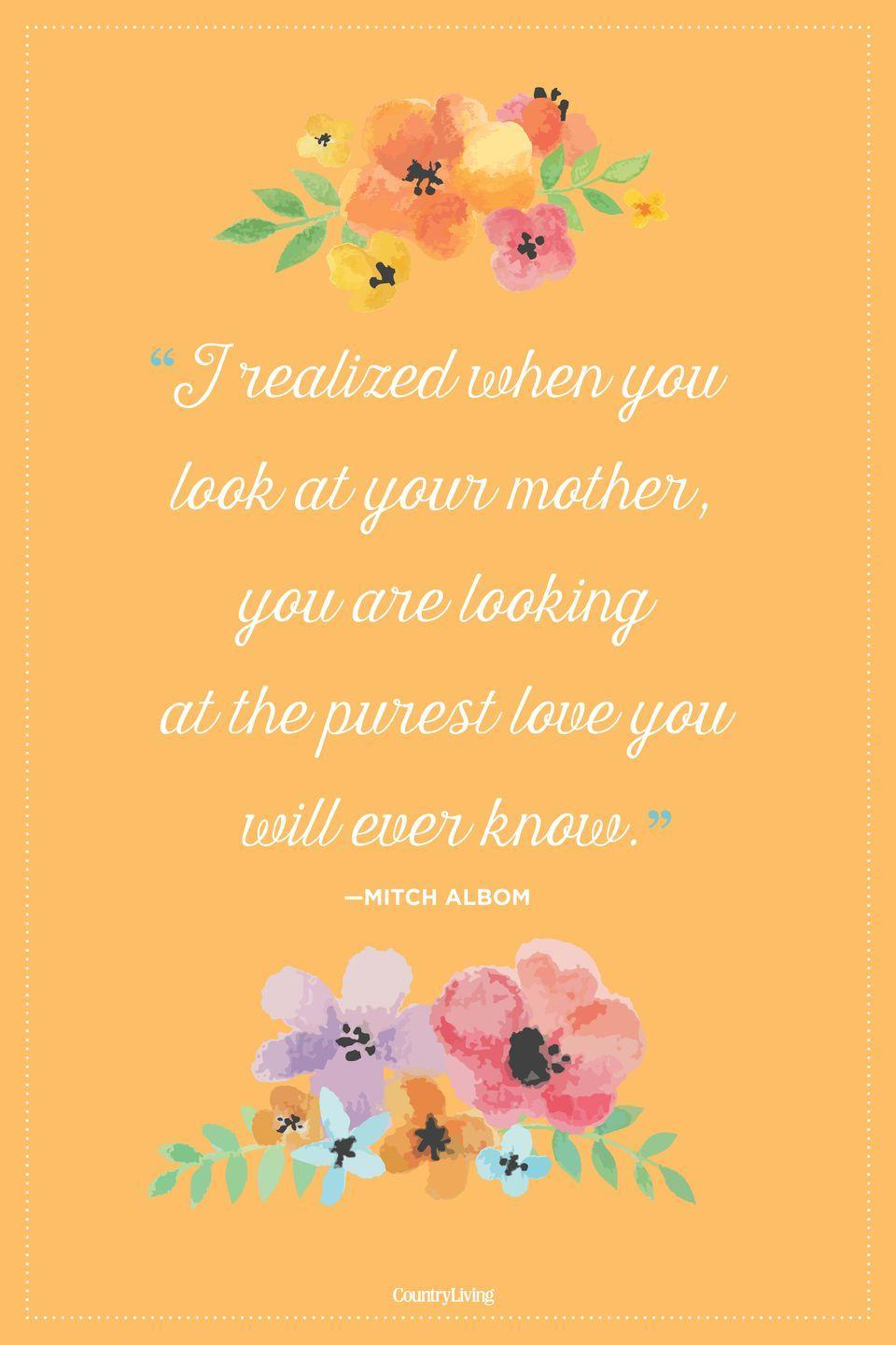 "<p>""I realized when you look at your mother, you are looking at the purest love you will ever know.""</p>"