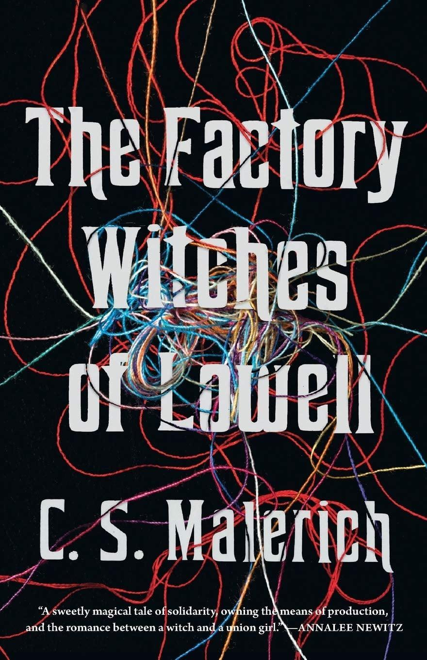 <p>C.S. Malerich's wholly unique novel <span><strong>The Factory Witches of Lowell</strong></span> mixes witchcraft with the quest for fair wages as a group of female mill workers go on strike in Lowell, MA. This isn't the first strike that Judith Whittier has taken part in, so when she suspects the other women might waver, she enlists the help of her friend and potential first love, Hannah, to use a little magic to keep them on the picket line. </p> <p><em>Out Nov. 10</em></p>