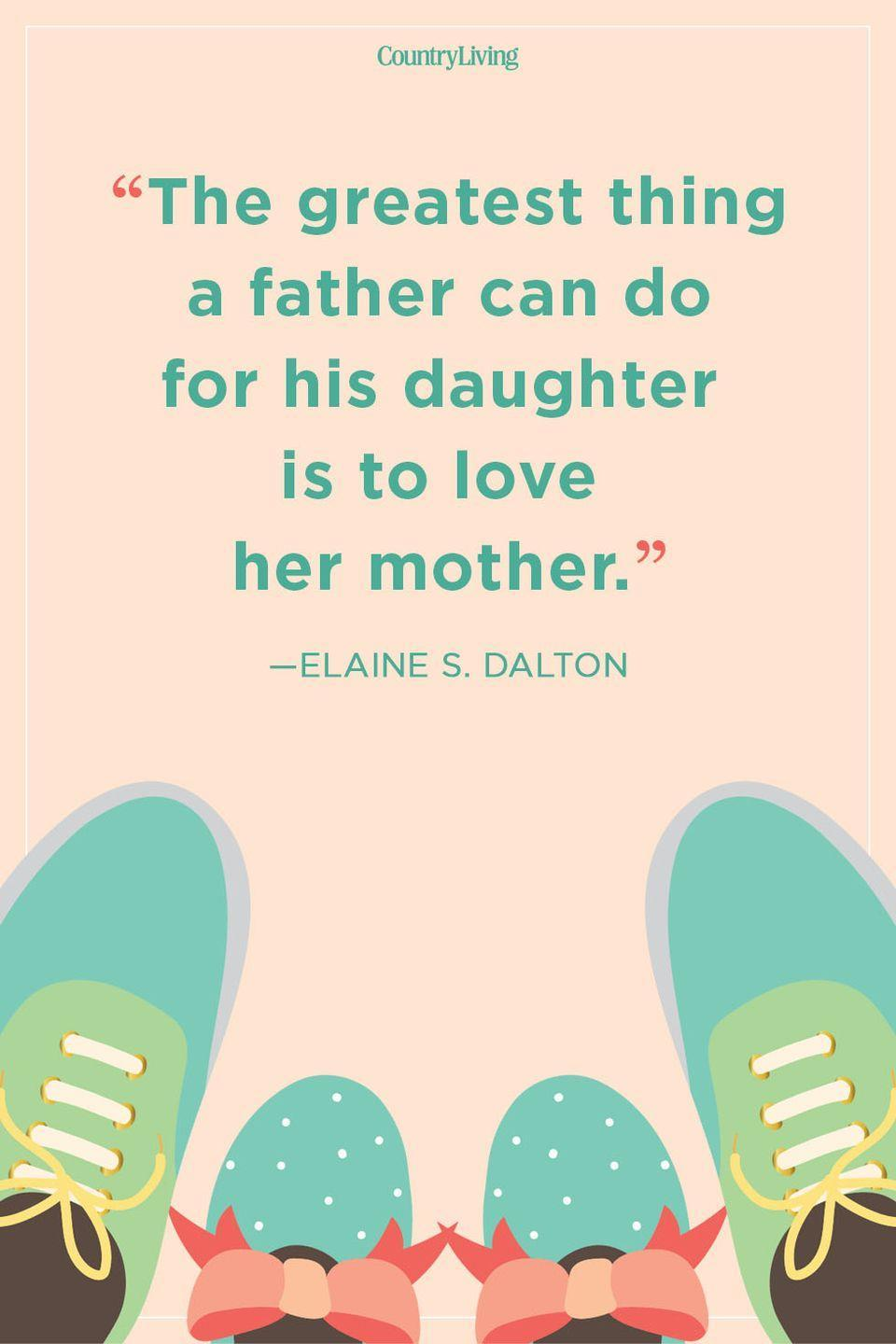 """<p>""""The greatest thing a father can do for his daughter is to love her mother.""""</p>"""