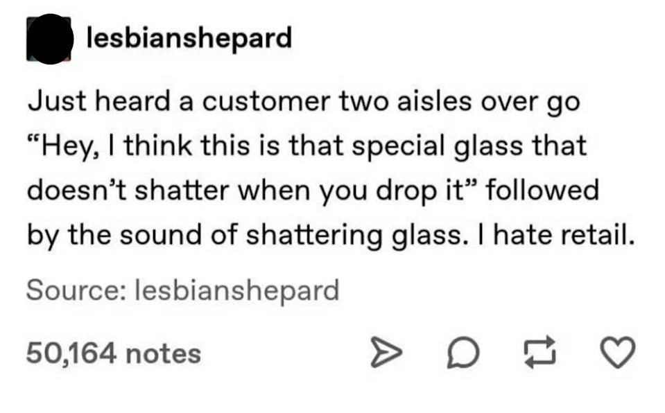 story about a customer saying hey i think this is that special glass that doesn't shatter hwen you drop it and then they hear a crash