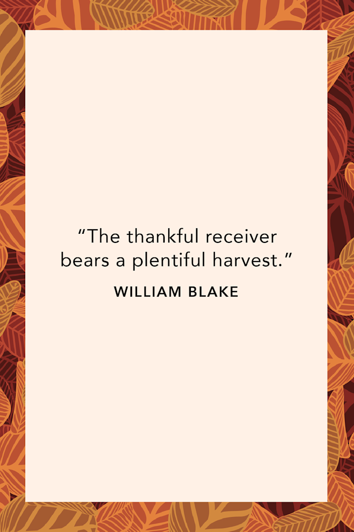 """<p>English poet and painter William Blake wrote during the Romantic Age, """"The thankful receiver bears a plentiful harvest"""" in a <a href=""""https://www.amazon.com/Selected-poetry-prose-William-Blake/dp/B000W8HJ1I?tag=syn-yahoo-20&ascsubtag=%5Bartid%7C10072.g.28721147%5Bsrc%7Cyahoo-us"""" rel=""""nofollow noopener"""" target=""""_blank"""" data-ylk=""""slk:book of his selected poetry and prose"""" class=""""link rapid-noclick-resp"""">book of his selected poetry and prose</a>. <br></p>"""