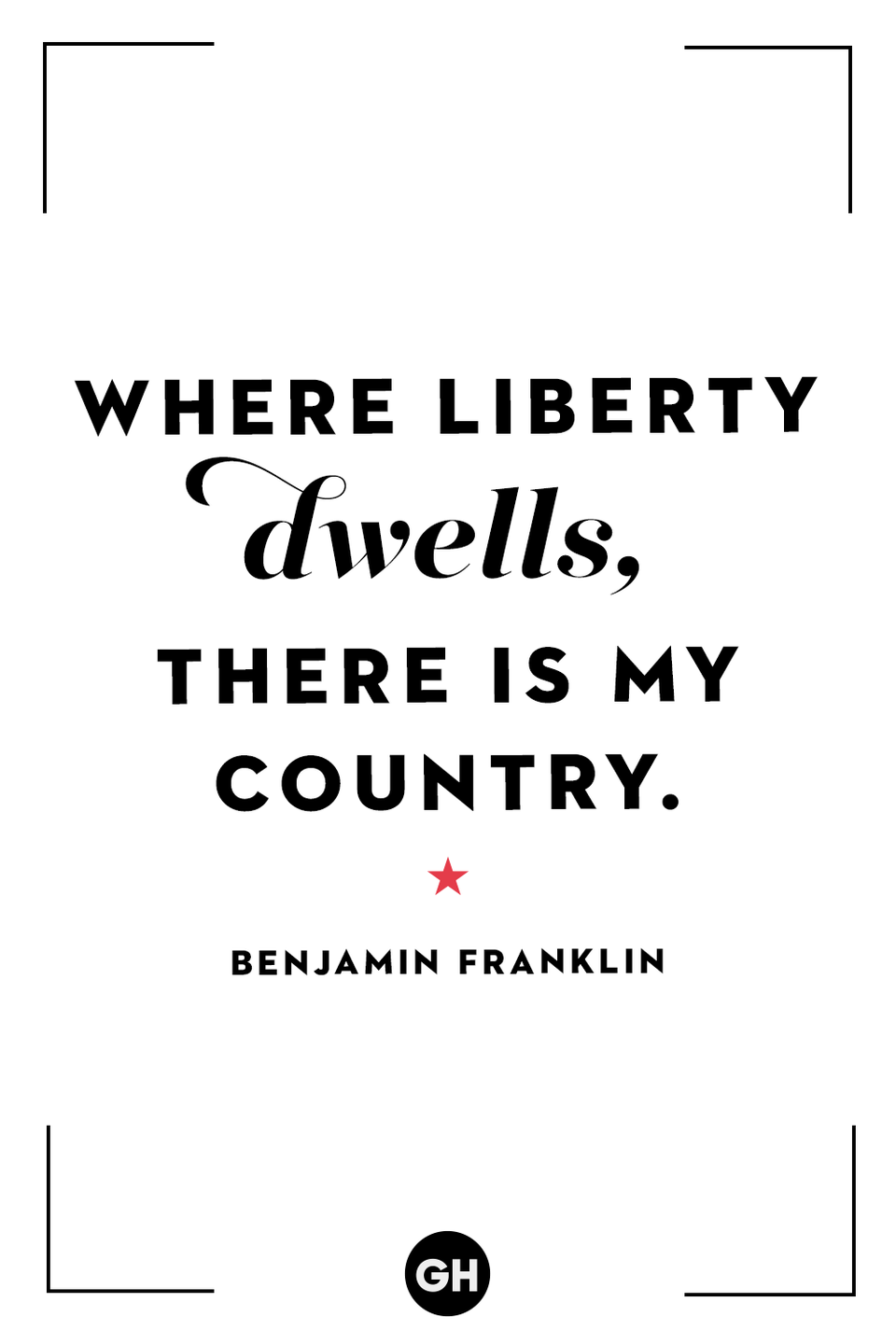 <p>Where liberty dwells, there is my country.</p>