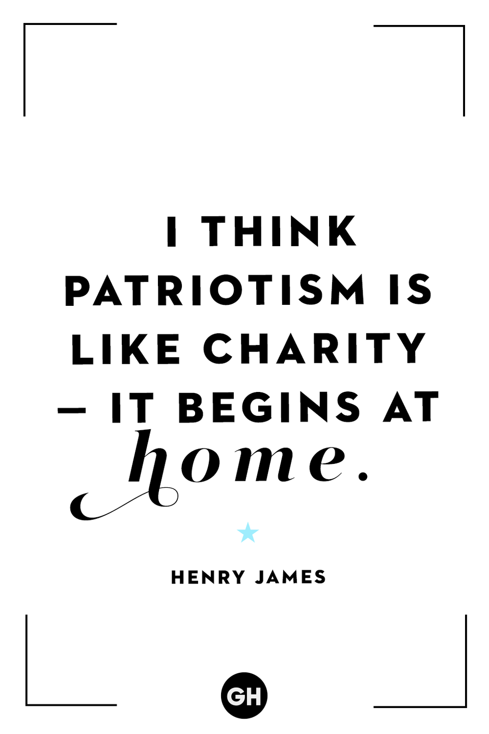 <p>I think patriotism is like charity — it begins at home.</p>