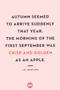 <p>Autumn seemed to arrive suddenly that year. The morning of the first September was crisp and golden as an apple.</p>