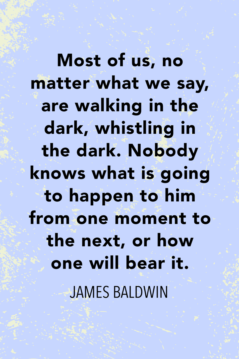 """<p>In 1961 he said, """"Most of us, no matter what we say, are walking in the dark, whistling in the dark. Nobody knows what is going to happen to him from one moment to the next, or how one will bear it."""" </p>"""