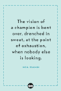 <p>The vision of a champion is bent over, drenched in sweat, at the point of exhaustion, when nobody else is looking.</p>