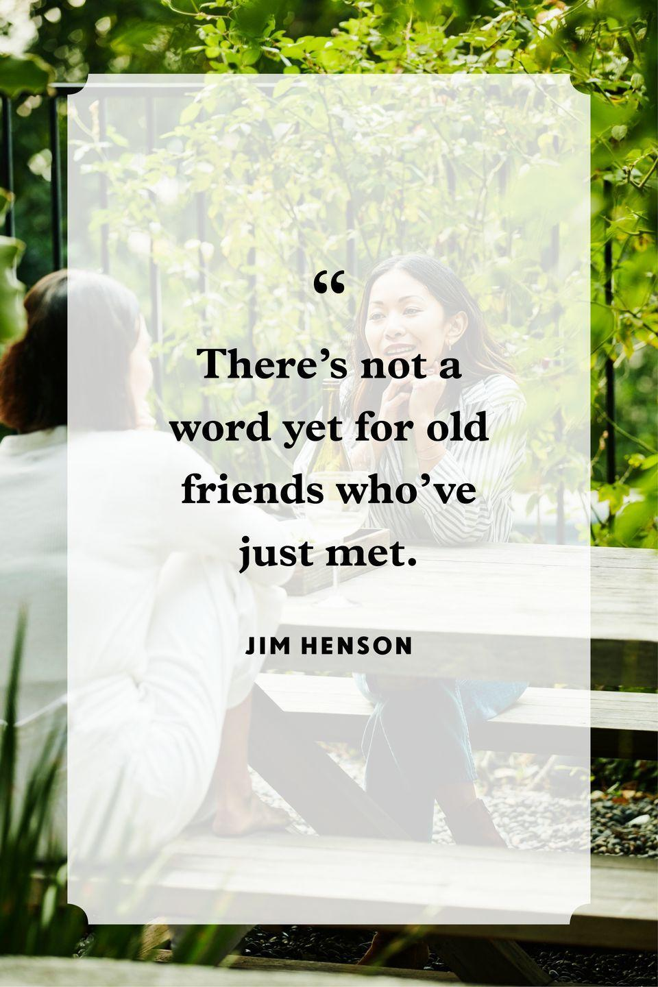 "<p>""There's not a word yet for old friends who've just met.""</p>"