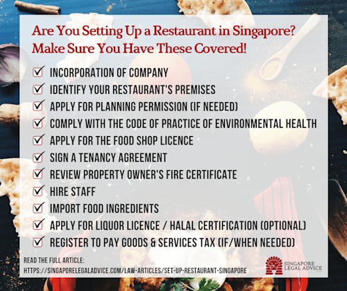 """Text of infographic: """"Are you setting up a restaurant in Singapore? Make sure you have these covered! 1. Incorporation of company; 2. Identify your restaurant's premises; 3. Apply for planning permission (if needed); 4. Comply with the Code of Practice of Environmental Health; 5. Apply for the Food Shop Licence; 6. Sign a tenancy agreement; 7. Review property owner's fire certificate; 8. Hire staff; 9. Import food ingredients; 10. Apply for liquor licence/halal certification (optional); 11. Register to pay Goods & Services Tax (if/when needed)"""""""