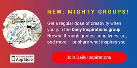 A banner promoting The Mighty's new Daily Inspirations group on The Mighty mobile app. The banner reads, Get a regular dose of creativity when you join Daily Inspirations. Browse through quotes, song lyrics, art, and more — or share what inspires you. Click to join.
