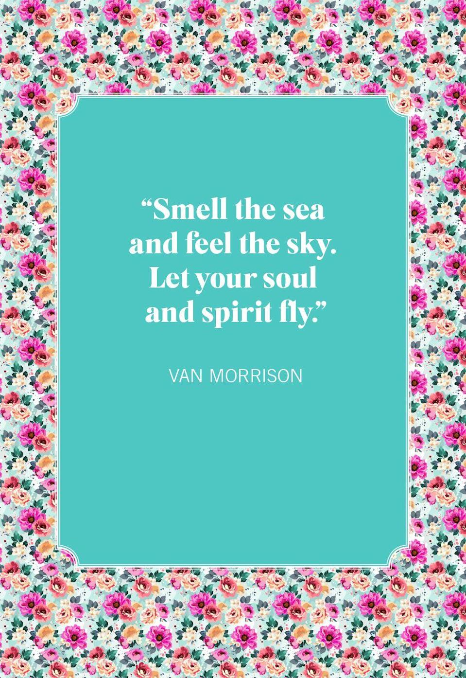 """<p>""""Smell the sea and feel the sky. Let your soul and spirit fly."""" </p>"""