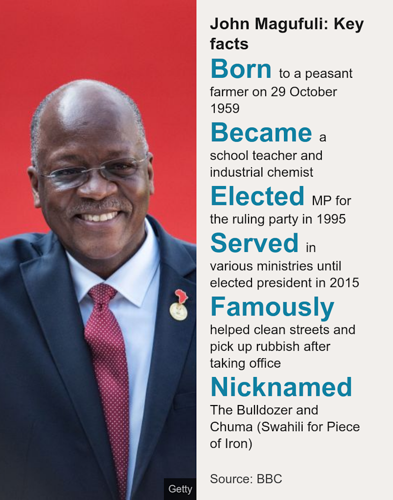 John Magufuli: Key facts. [ Born to a peasant farmer on 29 October 1959 ],[ Became a school teacher and industrial chemist ],[ Elected MP for the ruling party in 1995 ],[ Served in various ministries until elected president in 2015 ],[ Famously helped clean streets and pick up rubbish after taking office ],[ Nicknamed The Bulldozer and Chuma (Swahili for Piece of Iron) ], Source: Source: BBC, Image: John Magufuli