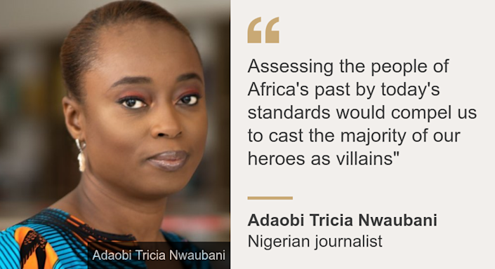 """Assessing the people of Africa's past by today's standards would compel us to cast the majority of our heroes as villains"""", Source: Adaobi Tricia Nwaubani, Source description: Nigerian journalist, Image: Statue"