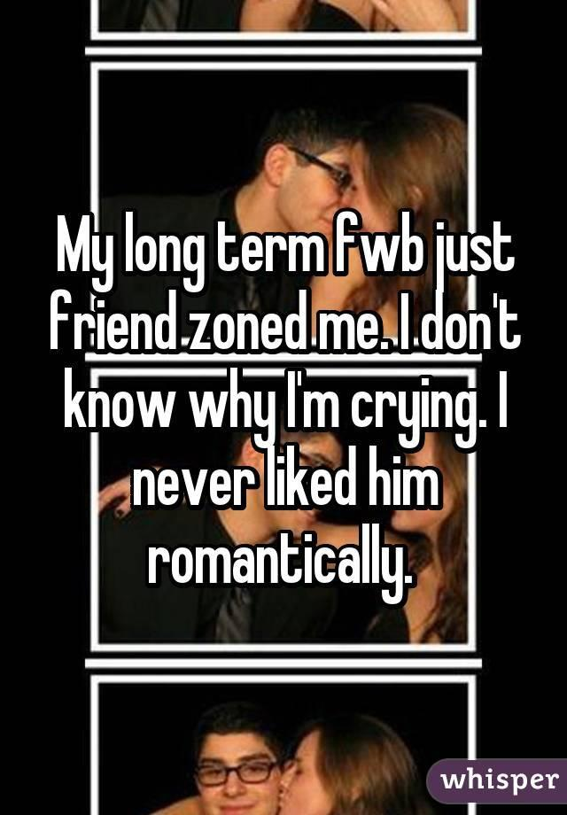 My long term fwb just friend zoned me. I don't know why I'm crying. I never liked him romantically.