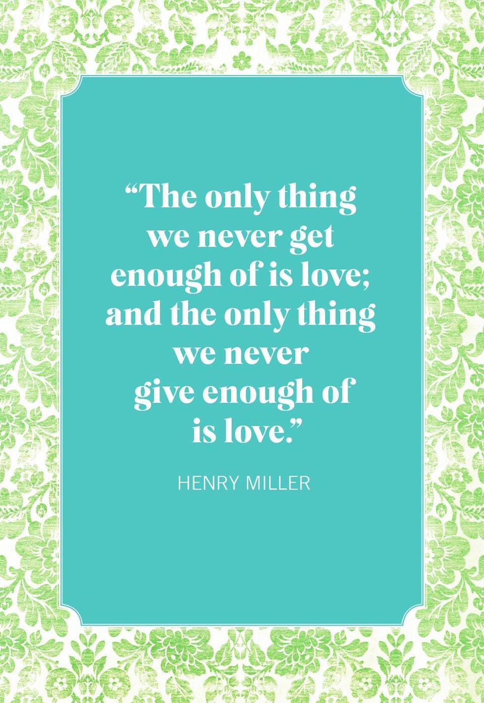 """<p>""""The only thing we never get enough of is love; and the only thing we never give enough of is love.""""</p>"""