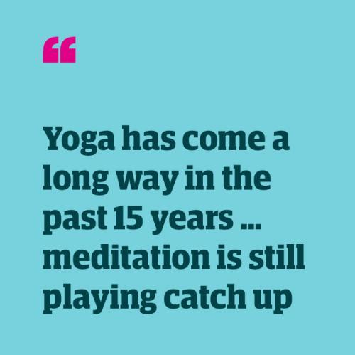 Quote: 'Yoga has come a long way in the past 15 years … meditation is still playing catch up'