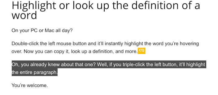 Got a squirrely mouse? Rather than trying to scroll while highlighting a word or paragraph, just double-click and your mouse will highlight the whole word. Triple-click to highlight the entire paragraph.
