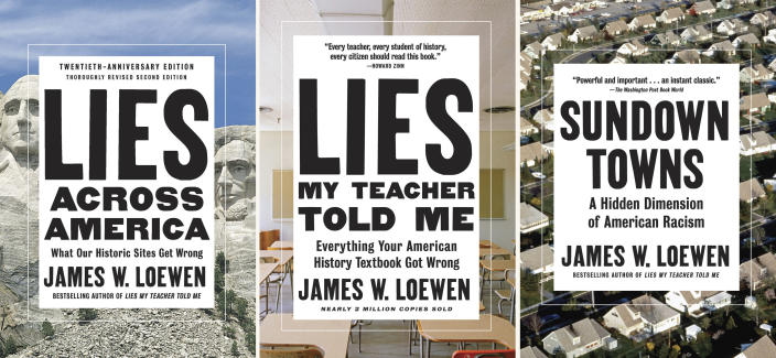 """This combination photo of book covers provided by The New Press shows three titles by James W. Loewen, including from left, """"Lies Across America: What Our Historic Sites Get Wrong,"""" """"Lies My Teacher Told Me: Everything Your American History Textbook Got Wrong"""" and """"Sundown Towns: A Hidden Dimension of American Racism."""" The author of the million-selling """"Lies My Teacher Told Me"""" books has died. Loewen was 79. Loewen's publisher, New Press, announced that the author died Thursday, Aug. 19, 2021, at Suburban Hospital in Bethesda, Md. (The New Press via AP)"""