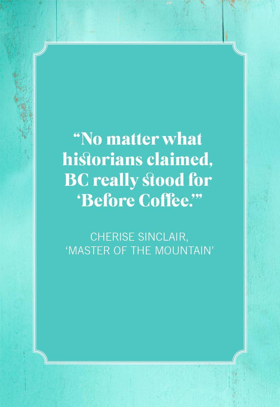 """<p>""""No matter what historians claimed, BC really stood for 'Before Coffee.'""""</p>"""