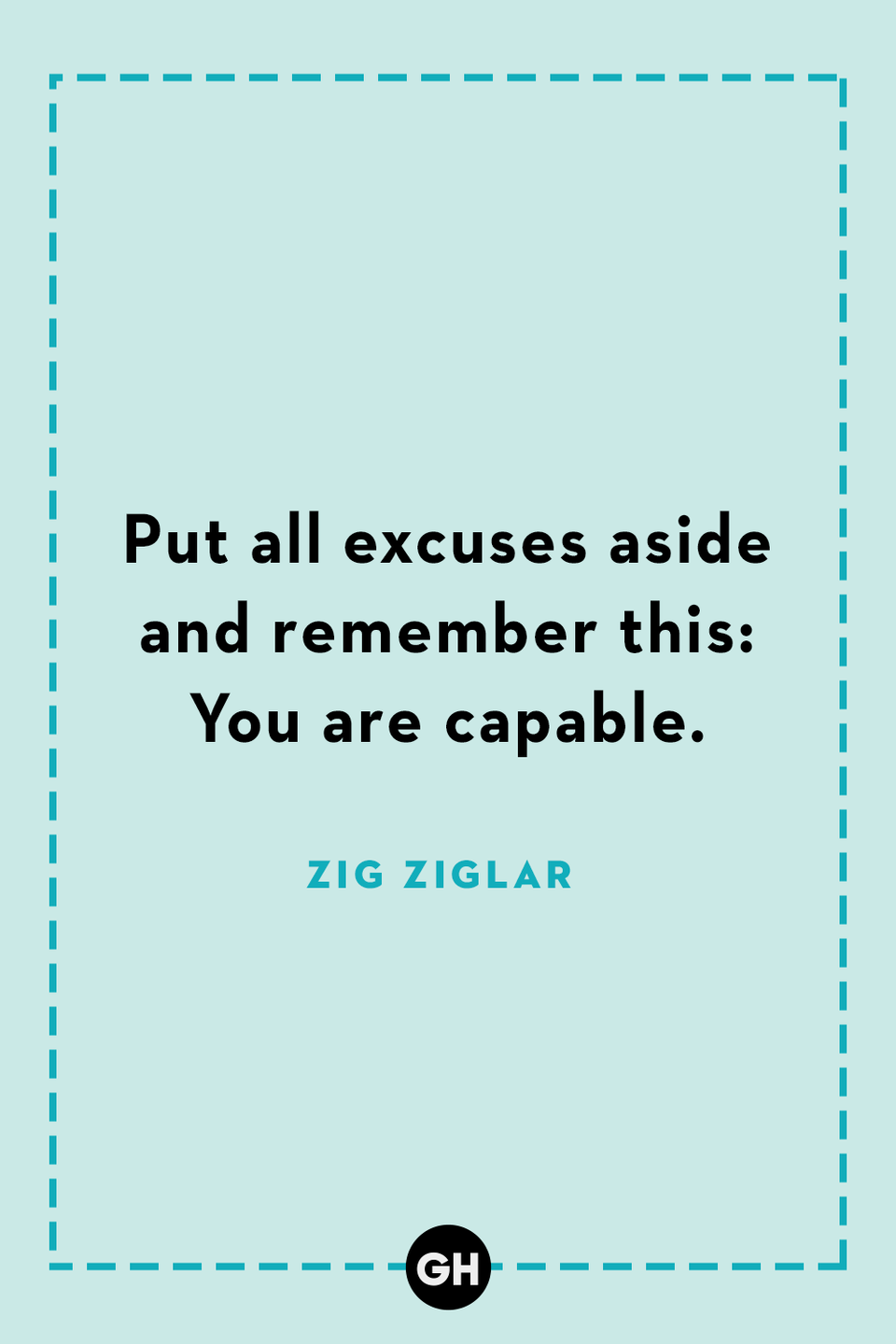 <p>Put all excuses aside and remember this: You are capable.</p>