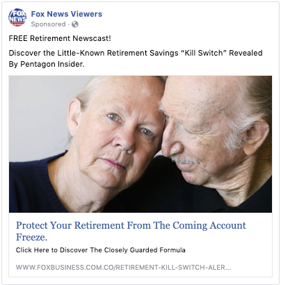 "A Facebook ad from a page called ""Fox News Viewers"" that says FREE Retirement Newscast! Discover the Little-Known Retirement Savings ""Kill Switch"" Revealed By Pentagon Insider. Protect Your Retirement From The Coming Account Freeze. Click Here to Discover The Closely Guarded Formula"