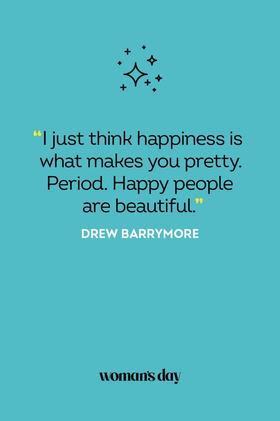 <p>I just think happiness is what makes you pretty. Period. Happy people are beautiful.</p>