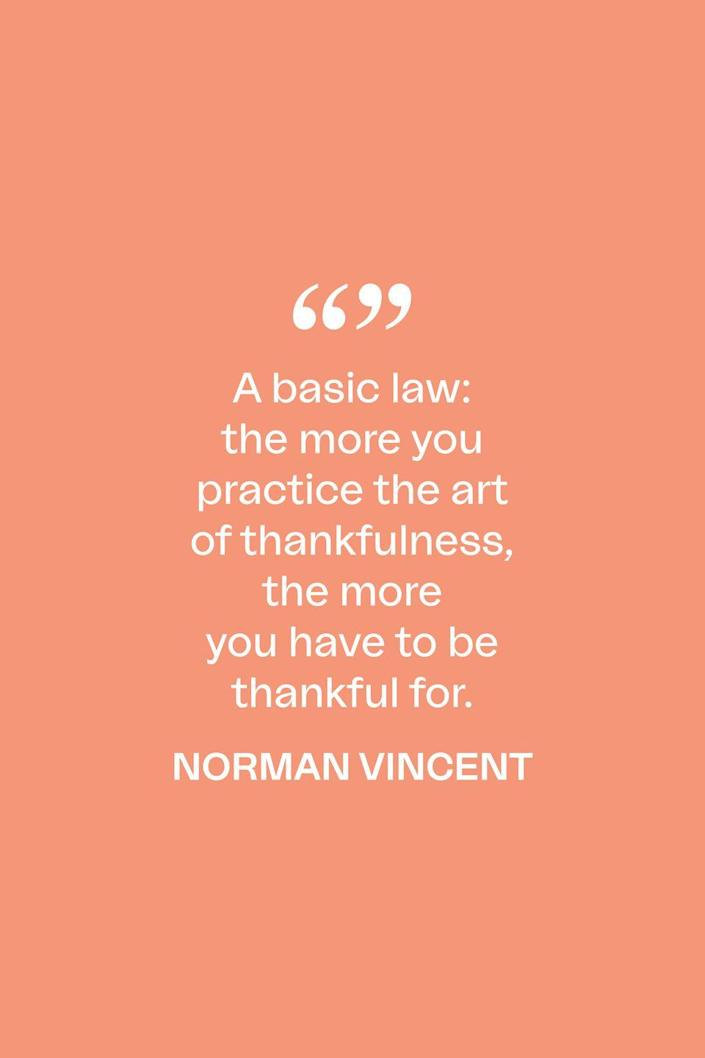 """<p>""""A basic law: the more you practice the art of thankfulness, the more you have to be thankful for,"""" the American minister said in his 1970 book, <em><a href=""""https://www.amazon.com/Norman-Vincent-Treasury-Courage-Confidence/dp/0385070624?tag=syn-yahoo-20&ascsubtag=%5Bartid%7C10072.g.28721147%5Bsrc%7Cyahoo-us"""" rel=""""nofollow noopener"""" target=""""_blank"""" data-ylk=""""slk:Norman Vincent Peale's Treasury of Courage and Confidence"""" class=""""link rapid-noclick-resp"""">Norman Vincent Peale's Treasury of Courage and Confidence</a></em><em>.</em></p>"""