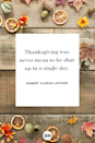 <p>Thanksgiving was never mean to be shut up in a single day.</p>