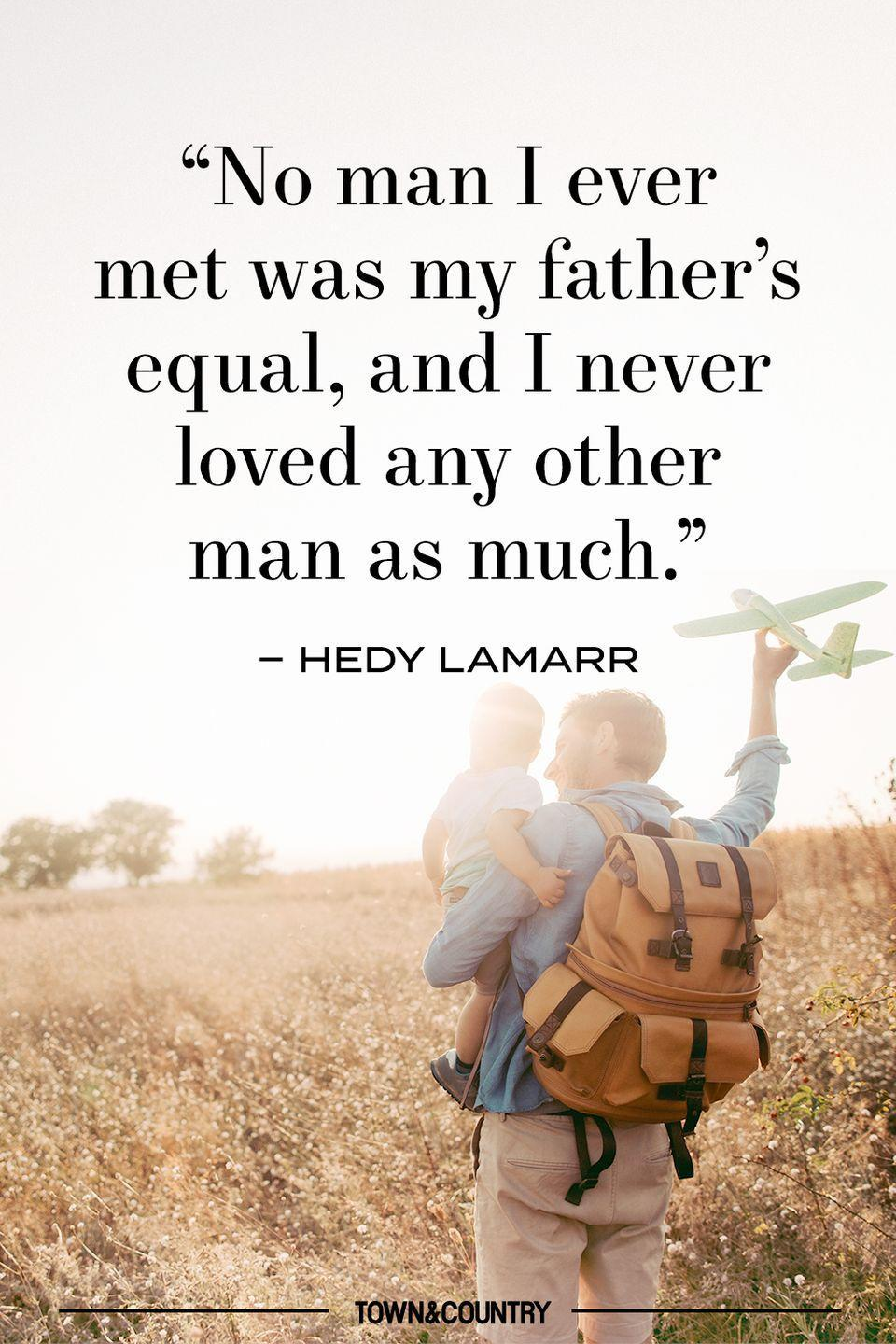 "<p>""No man I ever met was my father's equal, and I never loved any other man as much."" </p><p>– Hedy Lamarr</p>"
