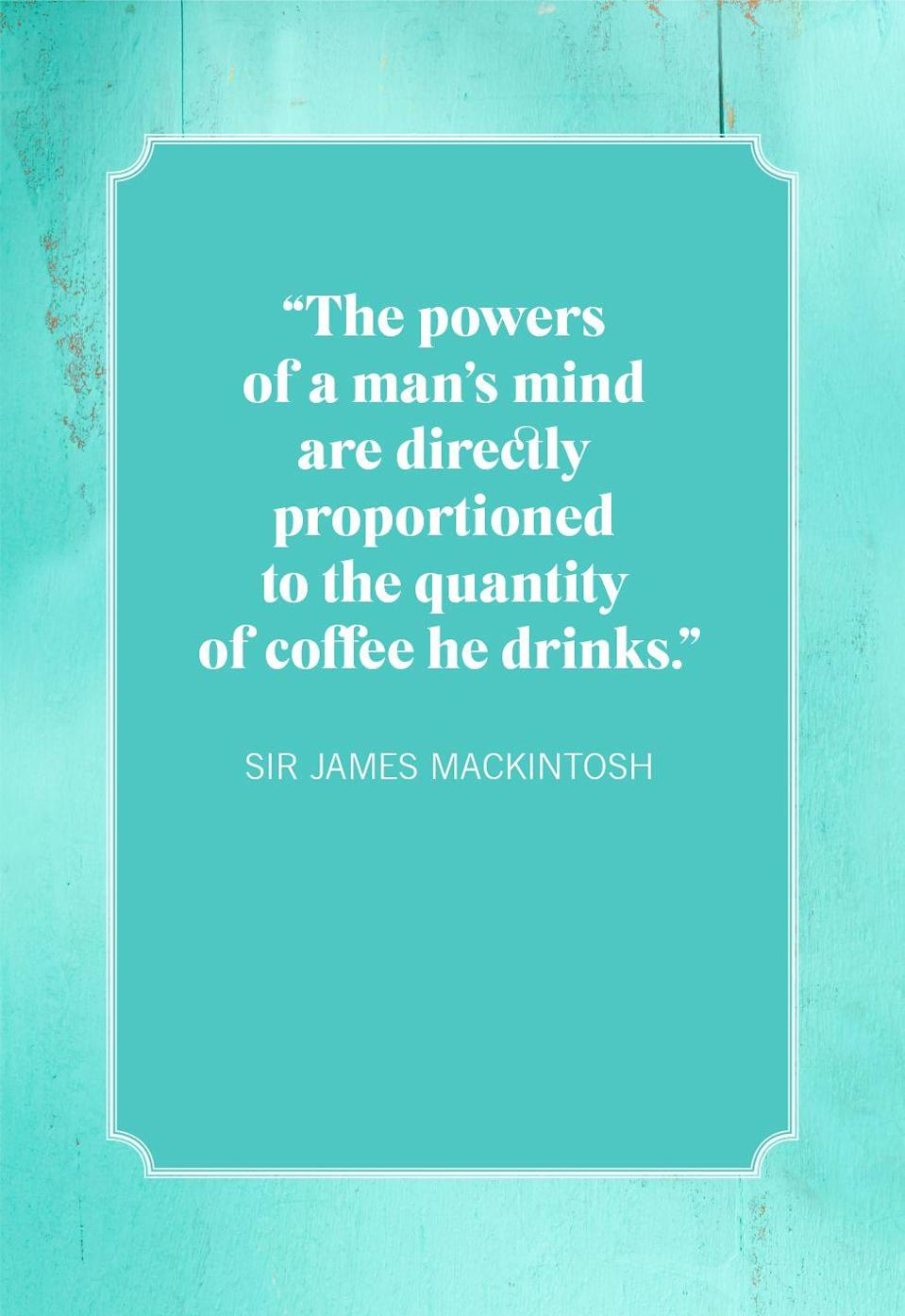 """<p>""""The powers of a man's mind are directly proportioned to the quantity of coffee he drinks.""""</p>"""