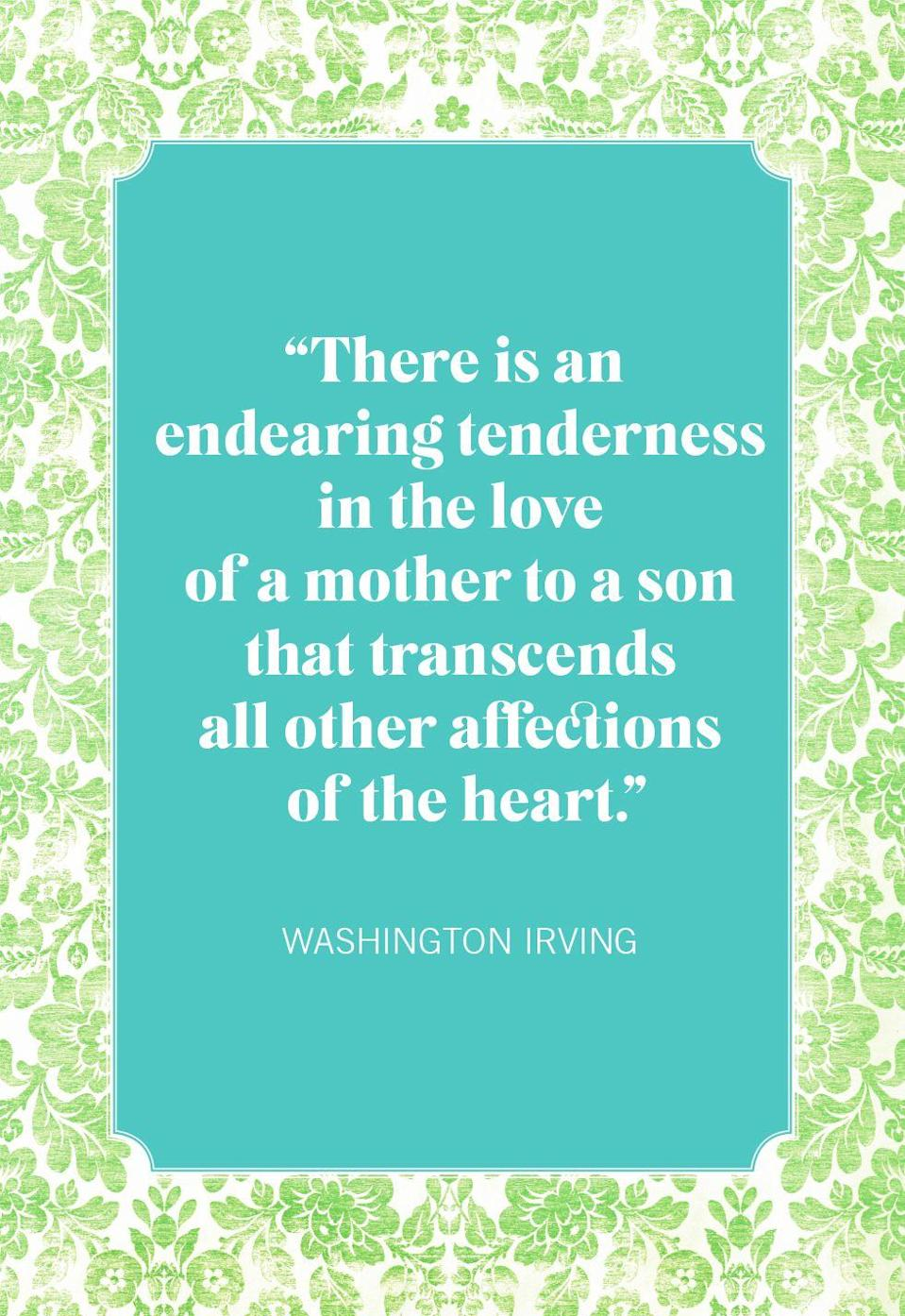 """<p>""""There is an endearing tenderness in the love of a mother to a son that transcends all other affections of the heart.""""</p>"""