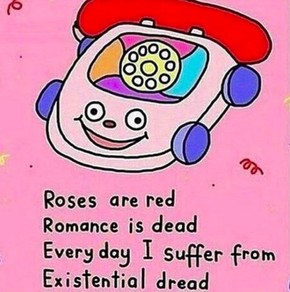 roses are red, romance is dead, everyday I suffer from existential dread