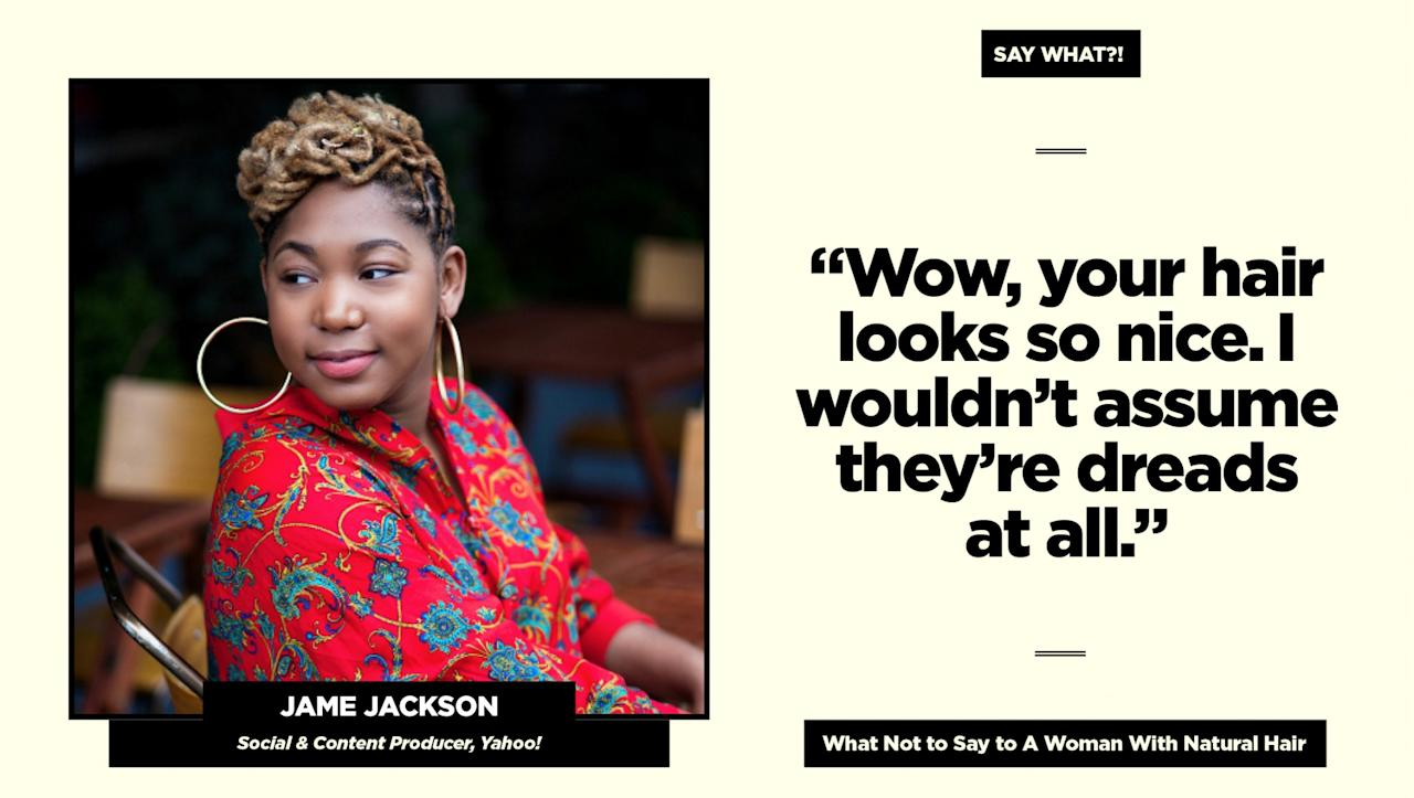 """<p><strong>Reality check:</strong> """"While I try to believe it's well-intentioned, it's not a compliment to me,"""" says Jackson. """"Those of us with locs are all beautiful in our own unique ways. I love to show people you can have the hairstyle and do multiple things with it in a professional setting, but don't flatter me with a backhanded compliment.""""<br />Follow Jamé on Instagram <a rel=""""nofollow"""" href=""""https://www.instagram.com/theblondemisfit/"""">@theblondemisfit</a> for more of her natural hair adventures. (Art: Quinn Lemmers for Yahoo Beauty) </p>"""