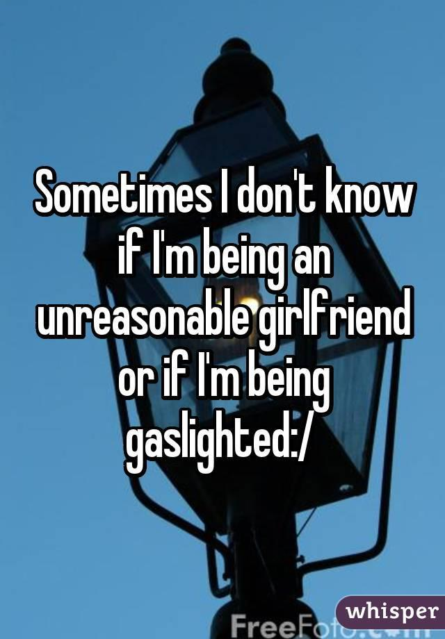 Sometimes I don't know if I'm being an unreasonable girlfriend or if I'm being gaslighted:/