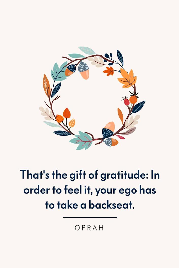 """<p>""""That's the gift of gratitude: In order to feel it, your ego has to take a backseat,"""" Oprah wrote in the December 2013 issue of <em><a href=""""https://www.oprahdaily.com/life/g23429862/oprah-quotes/?slide=21"""" rel=""""nofollow noopener"""" target=""""_blank"""" data-ylk=""""slk:O, the Oprah Magazine"""" class=""""link rapid-noclick-resp"""">O, the Oprah Magazine</a></em>.</p>"""