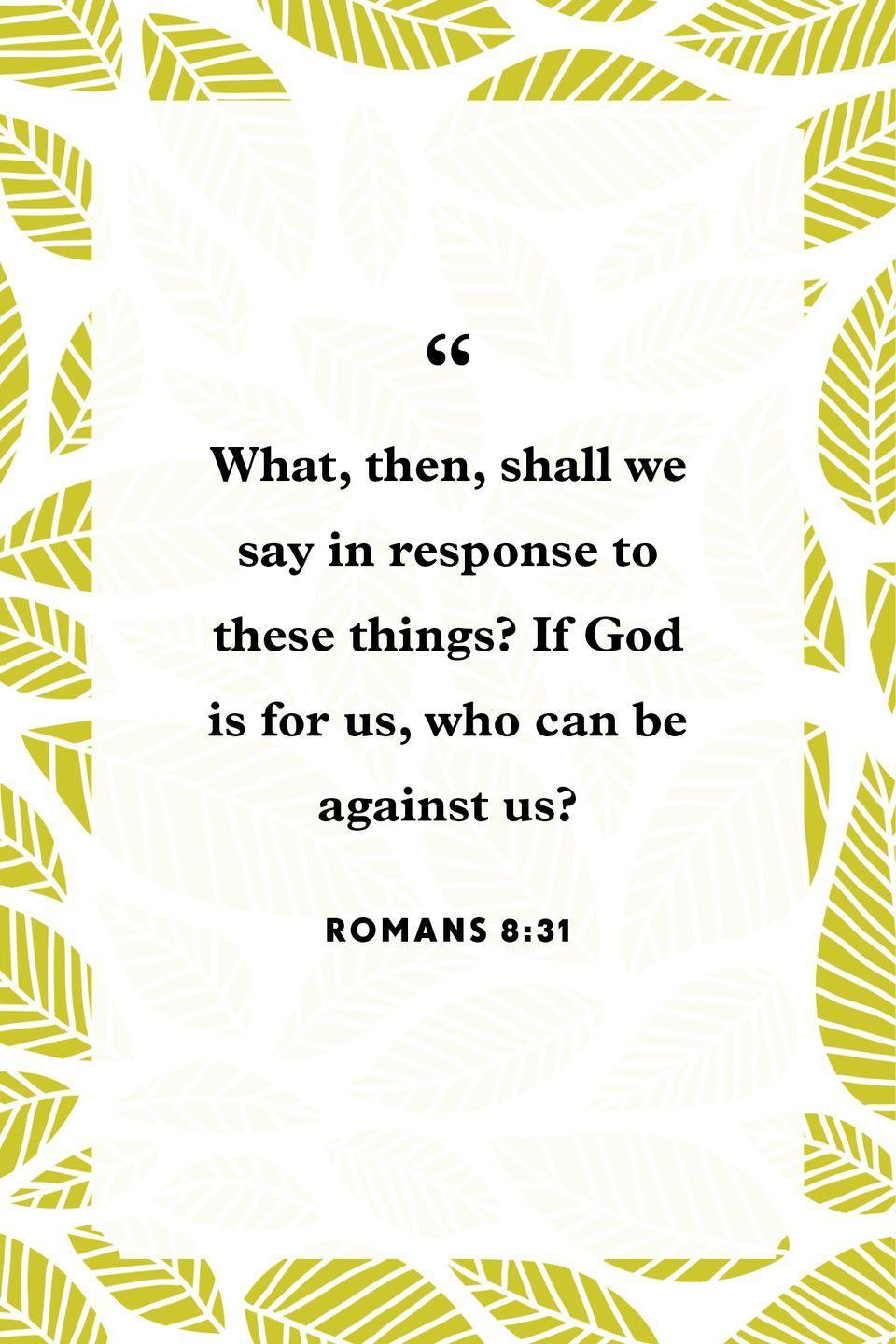 "<p>""What, then, shall we say in response to these things? If God is for us, who can be against us?""</p>"