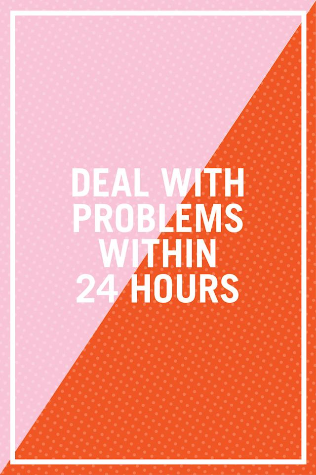"<p>""The key to not letting little problems turn into big problems (or letting big problems turn into giant problems) is to specifically address concerns as they arise. Ideally, you and your partner should discuss them within 24 hours — but not while in the heat of the moment. This is important because if you <em>don't</em> identify and address specific concerns immediately, it can cause feelings of resentment, tension, and unhappiness to build."" —<i>Tomanika Perry-Witherspoon, licensed therapist and owner of </i><i><a rel=""nofollow"" href=""http://www.growingcounseling.com/"">Growing Counseling Services</a></i></p><p><strong>RELATED: <a rel=""nofollow"" href=""http://www.redbookmag.com/life/advice/g3348/fighting-relationships-marriage-advice/"">9 Fights You're Not Having But Should</a><span><a rel=""nofollow"" href=""http://www.redbookmag.com/life/advice/g3348/fighting-relationships-marriage-advice/""></a></span></strong><br></p>"