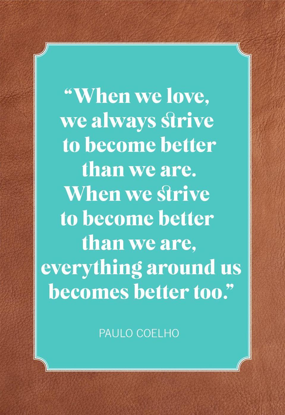 "<p>""When we love, we always strive to become better than we are. When we strive to become better than we are, everything around us becomes better too.""</p>"