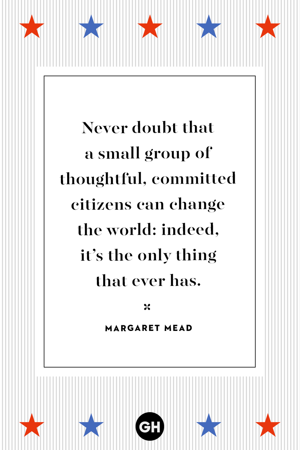 <p>Never doubt that a small group of thoughtful, committed citizens can change the world: indeed, it's the only thing that ever has.</p>