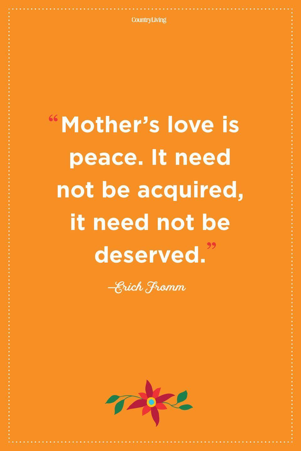 """<p>""""Mother's love is peace. It need not be acquired, it need not be deserved."""" </p>"""