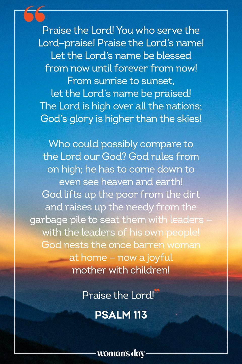 "<p>""Praise the Lord! You who serve the Lord—praise! Praise the Lord's name! <br>Let the Lord's name be blessed from now until forever from now! <br>From sunrise to sunset, let the Lord's name be praised! <br>The Lord is high over all the nations; God's glory is higher than the skies!</p><p>Who could possibly compare to the Lord our God? God rules from on high; he has to come down to even see heaven and earth! <br>God lifts up the poor from the dirt and raises up the needy from the garbage pile to seat them with leaders — with the leaders of his own people! <br>God nests the once barren woman at home — now a joyful mother with children!<br></p><p>Praise the Lord!"" — Psalm 113<br></p>"