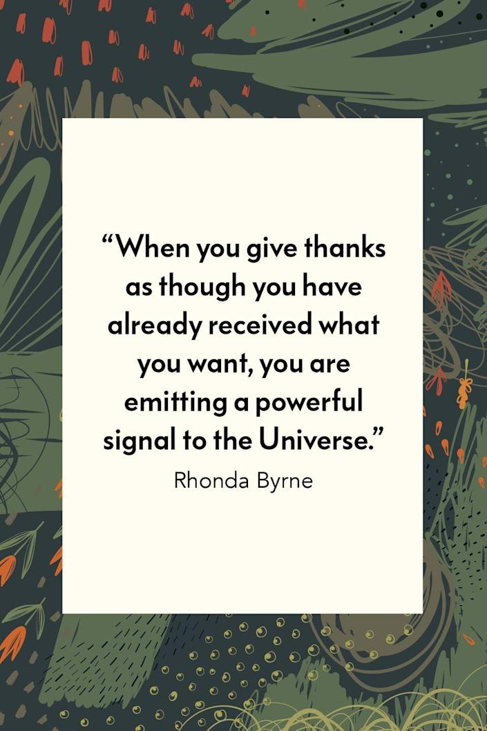 """<p>Rhonda Byrne wrote in the self-help book <em><a href=""""https://www.amazon.com/Secret-Rhonda-Byrne/dp/1582701709?tag=syn-yahoo-20&ascsubtag=%5Bartid%7C10072.g.28721147%5Bsrc%7Cyahoo-us"""" rel=""""nofollow noopener"""" target=""""_blank"""" data-ylk=""""slk:The Secret"""" class=""""link rapid-noclick-resp"""">The Secret</a></em>, """"When you give thanks as though you have already received what you want, you are emitting a powerful signal to the Universe.""""<br></p>"""