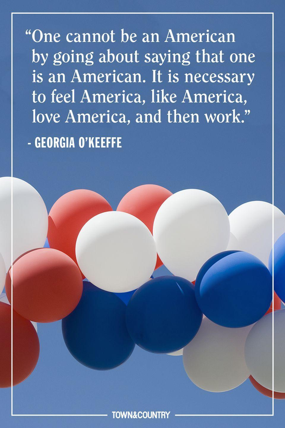 """<p>""""One cannot be an American by going about saying that one is an American. It is necessary to feel America, like America, love America, and then work."""" </p><p>— <em>Georgia O'Keeffe</em></p>"""